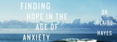 Finding Hope in the Age of Anxiety by Dr. Claire Hayes offers hope to people who struggle with anxiety